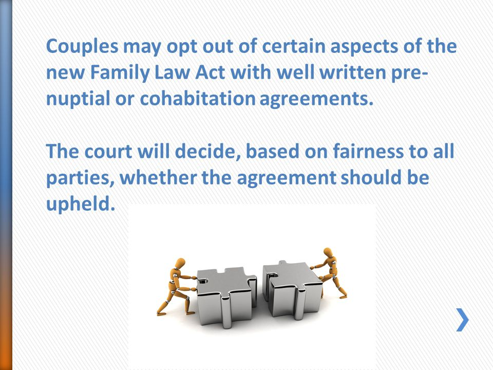 Couples may opt out of certain aspects of the new Family Law Act with well written pre- nuptial or cohabitation agreements.