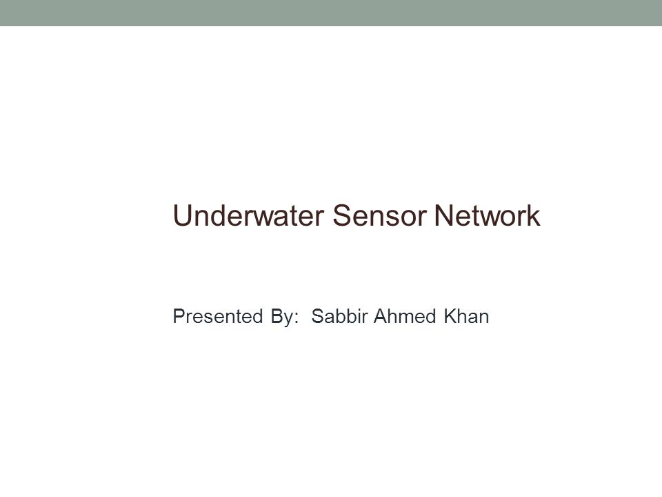 Underwater Sensor Network Presented By: Sabbir Ahmed Khan