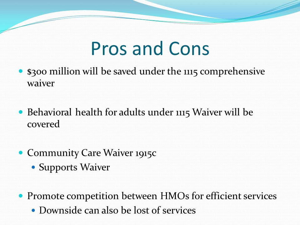 Pros and Cons $300 million will be saved under the 1115 comprehensive waiver Behavioral health for adults under 1115 Waiver will be covered Community Care Waiver 1915c Supports Waiver Promote competition between HMOs for efficient services Downside can also be lost of services