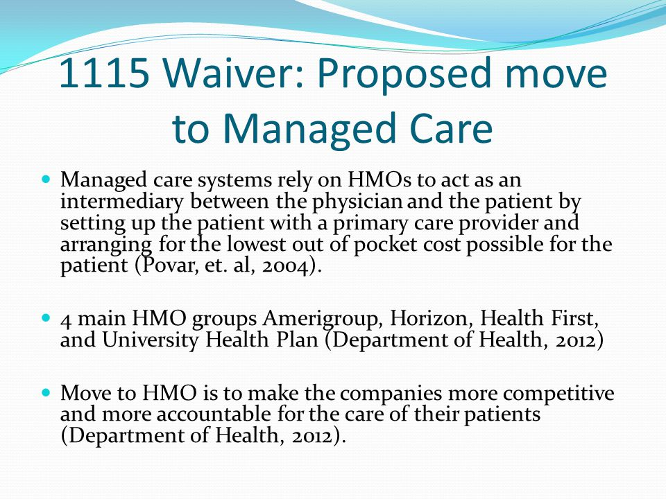 1115 Waiver: Proposed move to Managed Care Managed care systems rely on HMOs to act as an intermediary between the physician and the patient by setting up the patient with a primary care provider and arranging for the lowest out of pocket cost possible for the patient (Povar, et.