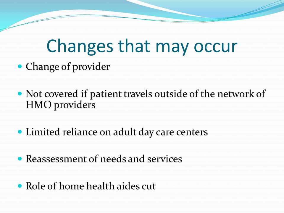 Changes that may occur Change of provider Not covered if patient travels outside of the network of HMO providers Limited reliance on adult day care centers Reassessment of needs and services Role of home health aides cut