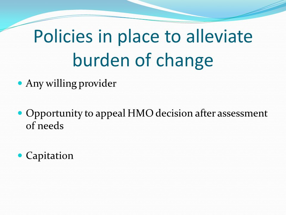 Policies in place to alleviate burden of change Any willing provider Opportunity to appeal HMO decision after assessment of needs Capitation