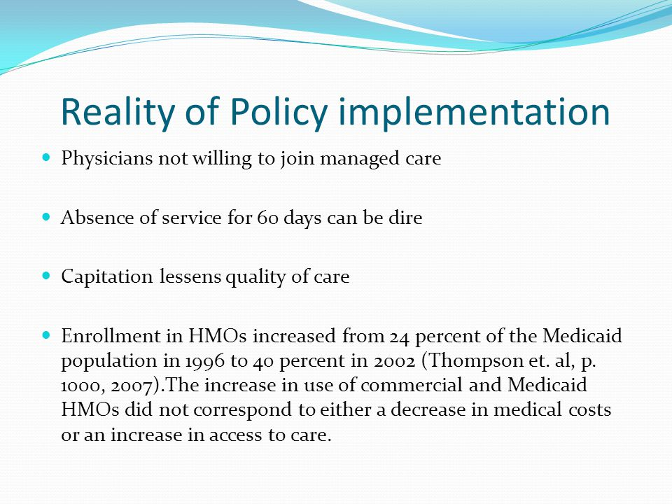 Reality of Policy implementation Physicians not willing to join managed care Absence of service for 60 days can be dire Capitation lessens quality of care Enrollment in HMOs increased from 24 percent of the Medicaid population in 1996 to 40 percent in 2002 (Thompson et.