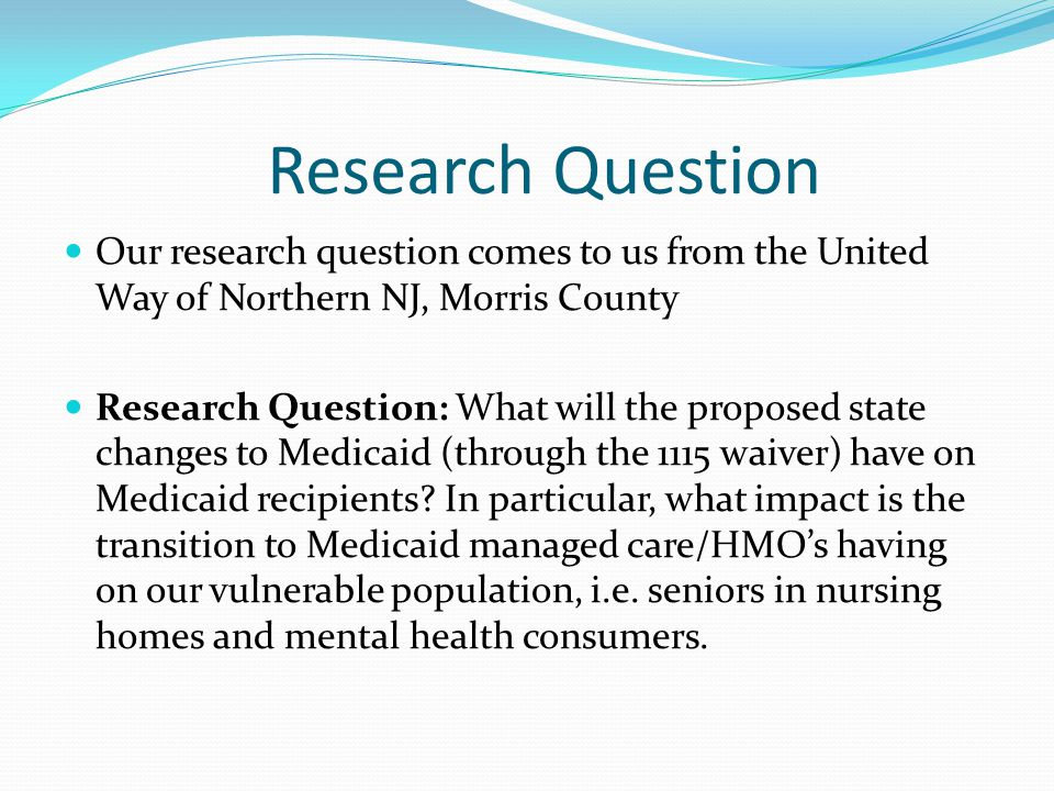 Research Question Our research question comes to us from the United Way of Northern NJ, Morris County Research Question: What will the proposed state changes to Medicaid (through the 1115 waiver) have on Medicaid recipients.