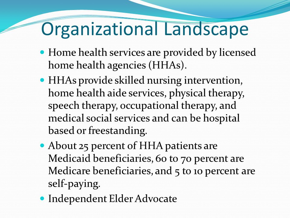 Organizational Landscape Home health services are provided by licensed home health agencies (HHAs).
