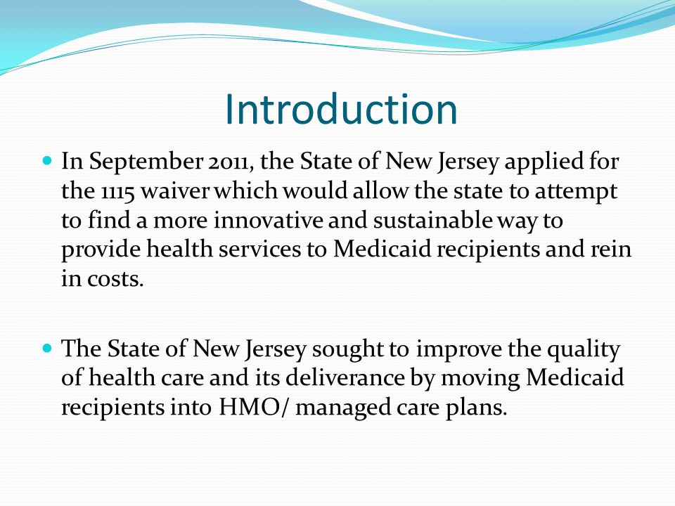 Introduction In September 2011, the State of New Jersey applied for the 1115 waiver which would allow the state to attempt to find a more innovative and sustainable way to provide health services to Medicaid recipients and rein in costs.