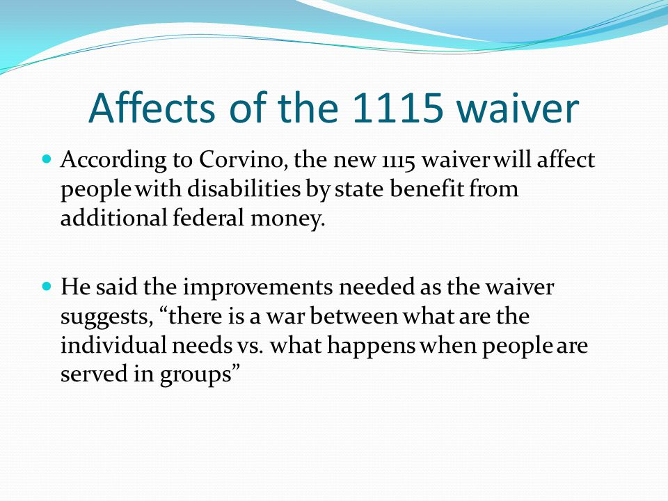 Affects of the 1115 waiver According to Corvino, the new 1115 waiver will affect people with disabilities by state benefit from additional federal money.