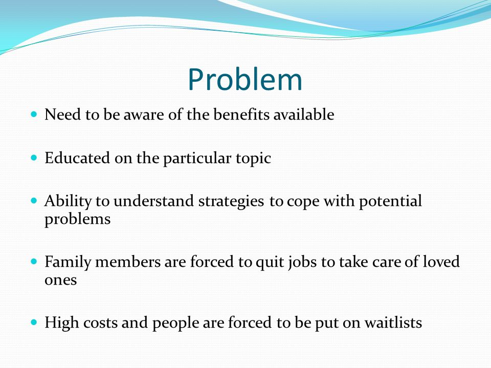 Problem Need to be aware of the benefits available Educated on the particular topic Ability to understand strategies to cope with potential problems Family members are forced to quit jobs to take care of loved ones High costs and people are forced to be put on waitlists