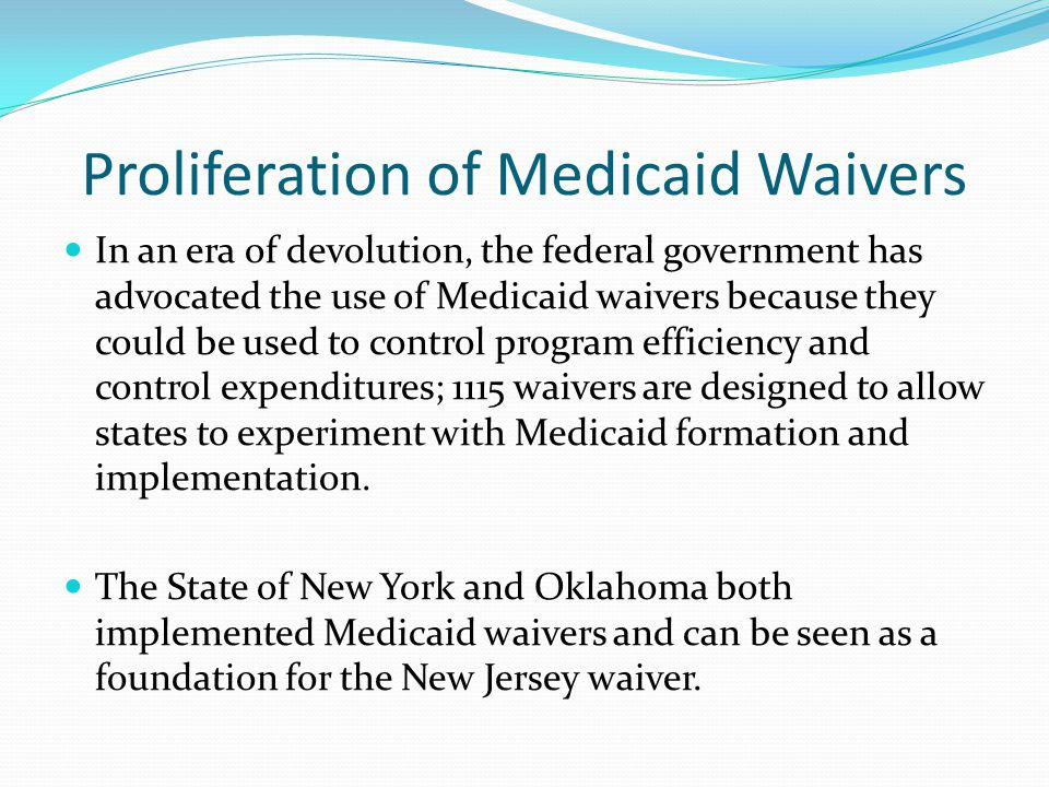 Proliferation of Medicaid Waivers In an era of devolution, the federal government has advocated the use of Medicaid waivers because they could be used to control program efficiency and control expenditures; 1115 waivers are designed to allow states to experiment with Medicaid formation and implementation.