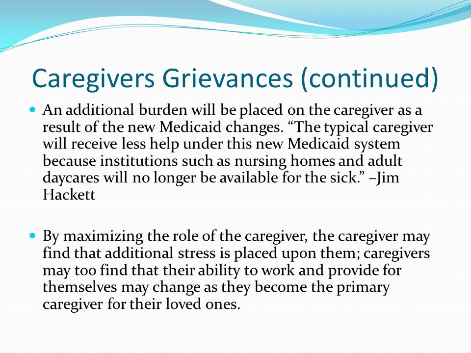 Caregivers Grievances (continued) An additional burden will be placed on the caregiver as a result of the new Medicaid changes.