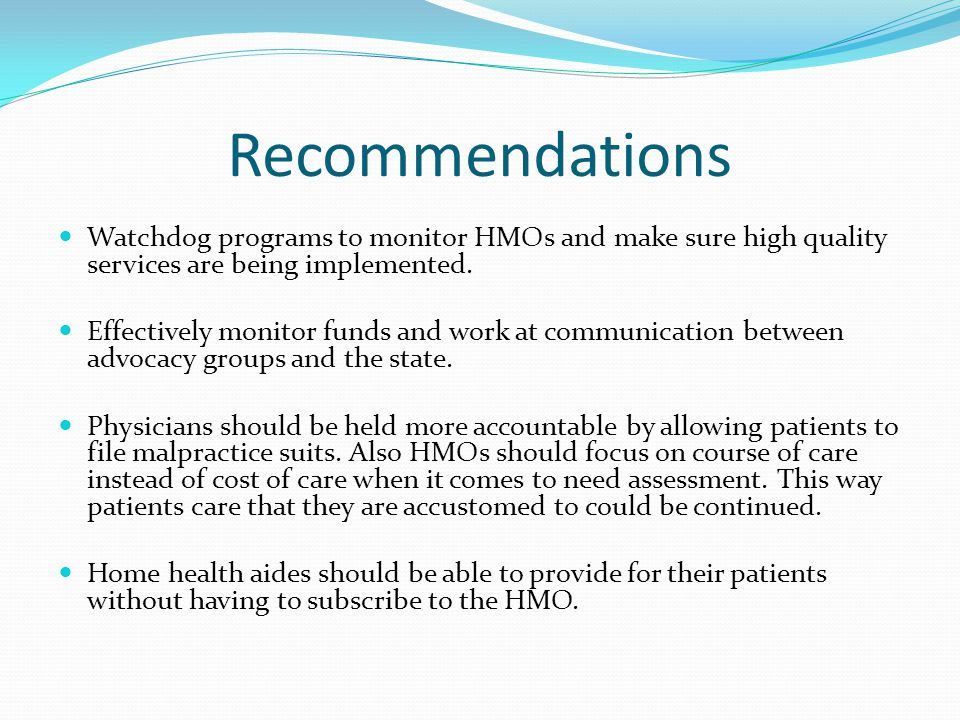 Recommendations Watchdog programs to monitor HMOs and make sure high quality services are being implemented.
