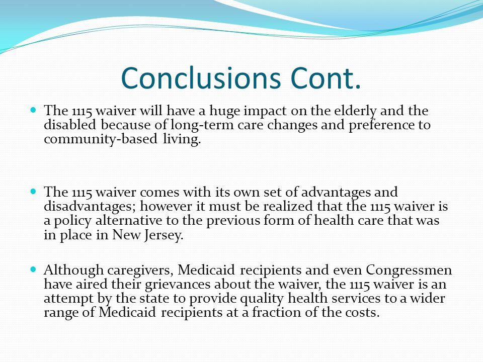 Conclusions Cont. The 1115 waiver will have a huge impact on the elderly and the disabled because of long-term care changes and preference to communit