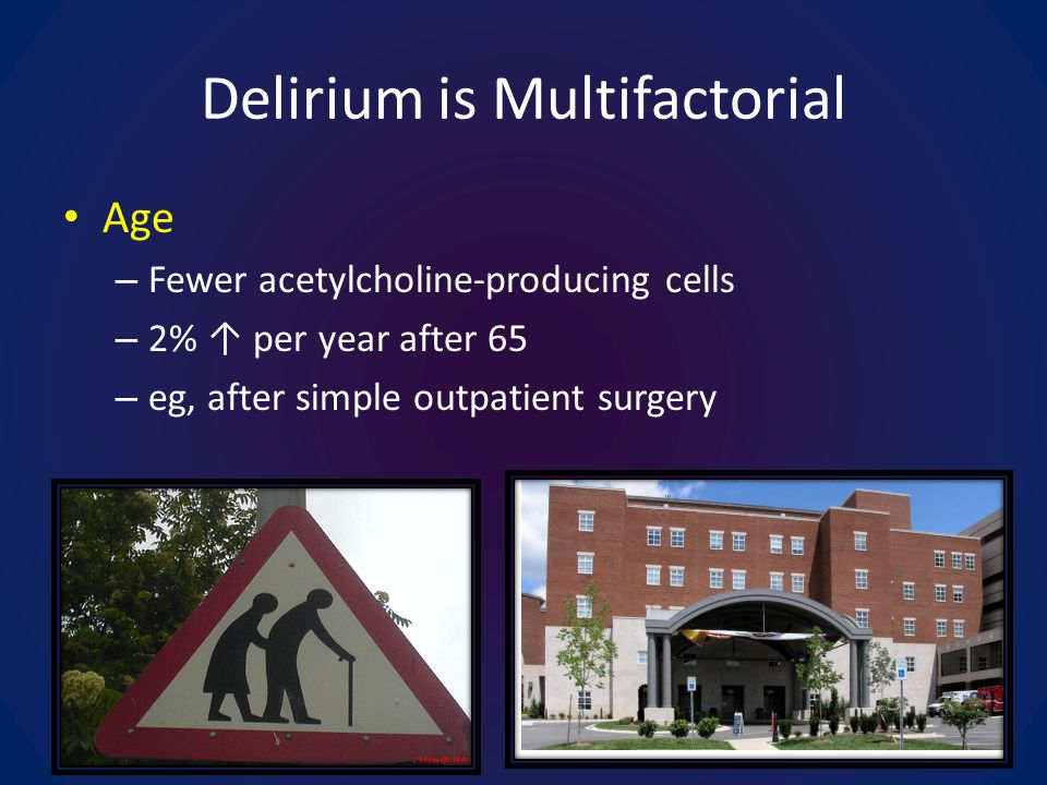 Delirium is Multifactorial Age – Fewer acetylcholine-producing cells – 2% per year after 65 – eg, after simple outpatient surgery