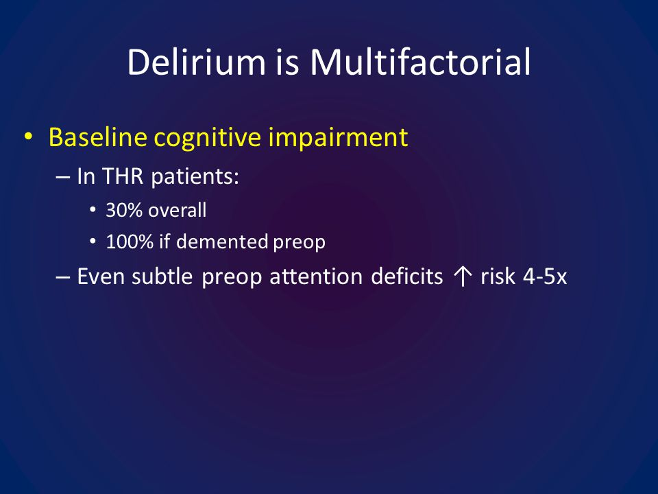 Delirium is Multifactorial Baseline cognitive impairment – In THR patients: 30% overall 100% if demented preop – Even subtle preop attention deficits risk 4-5x