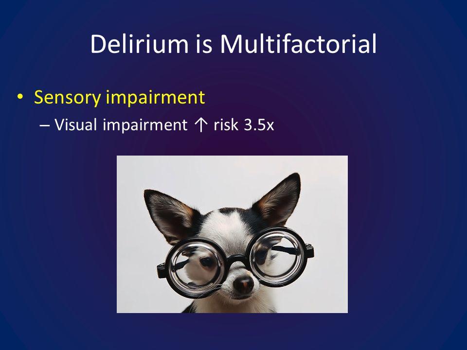 Delirium is Multifactorial Sensory impairment – Visual impairment risk 3.5x