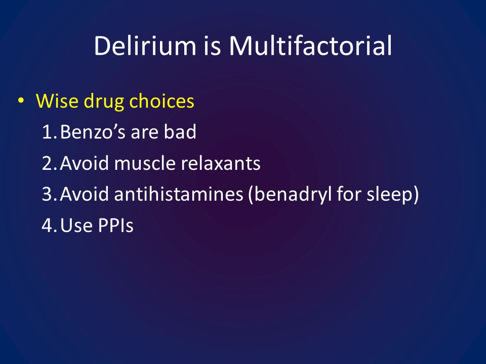 Delirium is Multifactorial Wise drug choices 1.Benzos are bad 2.Avoid muscle relaxants 3.Avoid antihistamines (benadryl for sleep) 4.Use PPIs