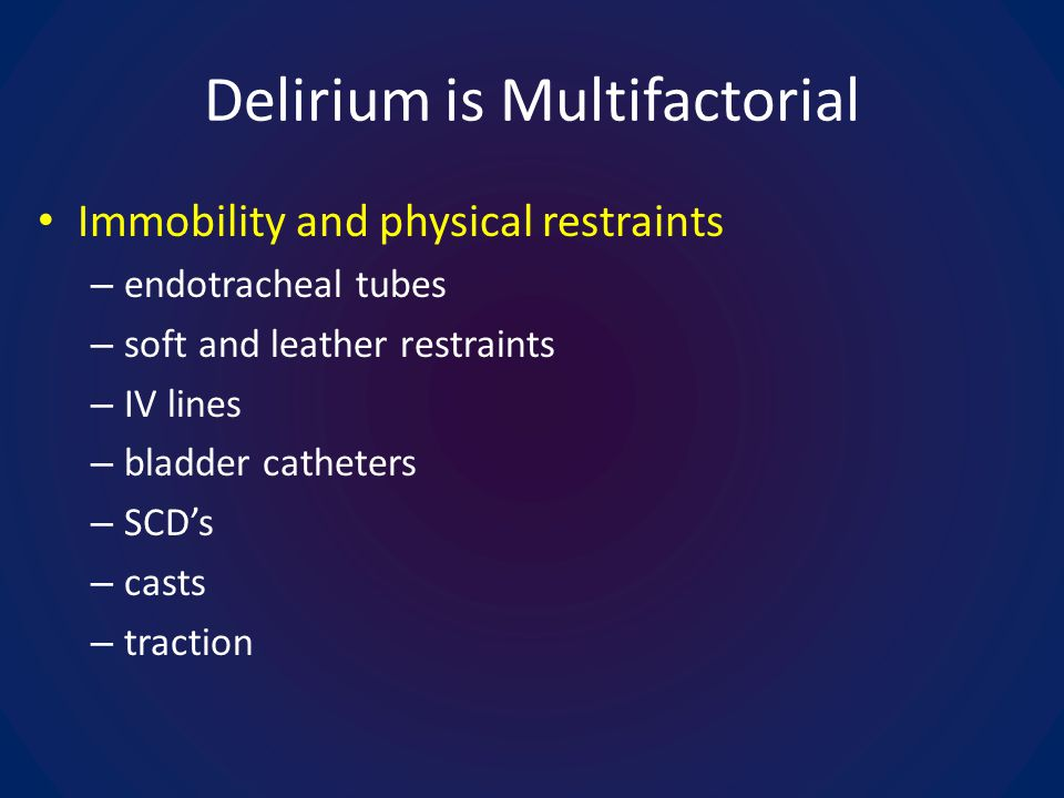 Delirium is Multifactorial Immobility and physical restraints – endotracheal tubes – soft and leather restraints – IV lines – bladder catheters – SCDs – casts – traction