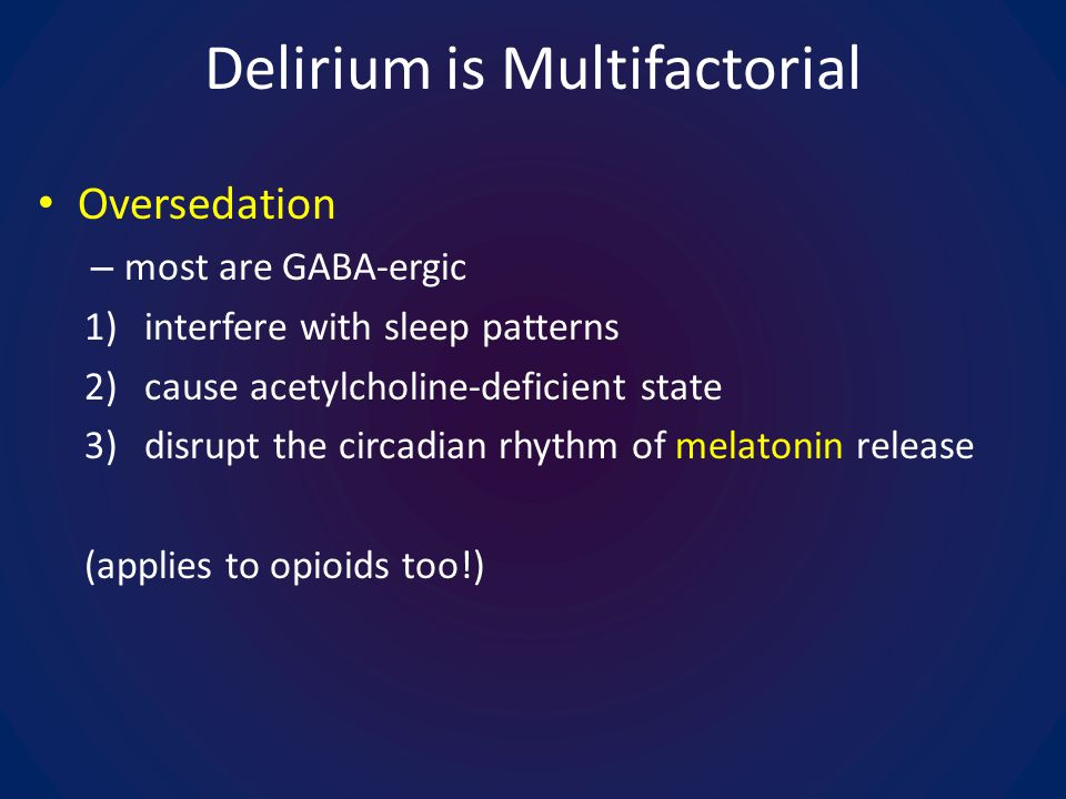 Delirium is Multifactorial Oversedation – most are GABA-ergic 1)interfere with sleep patterns 2)cause acetylcholine-deficient state 3)disrupt the circadian rhythm of melatonin release (applies to opioids too!)