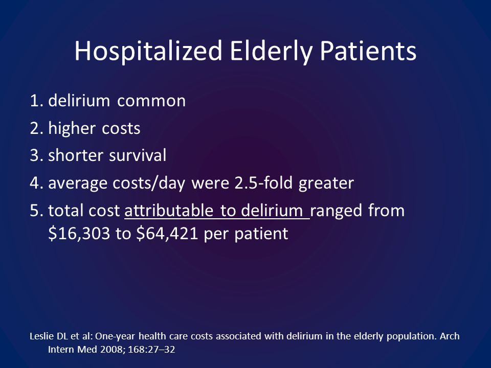 Hospitalized Elderly Patients 1.delirium common 2.higher costs 3.shorter survival 4.average costs/day were 2.5-fold greater 5.total cost attributable to delirium ranged from $16,303 to $64,421 per patient Leslie DL et al: One-year health care costs associated with delirium in the elderly population.