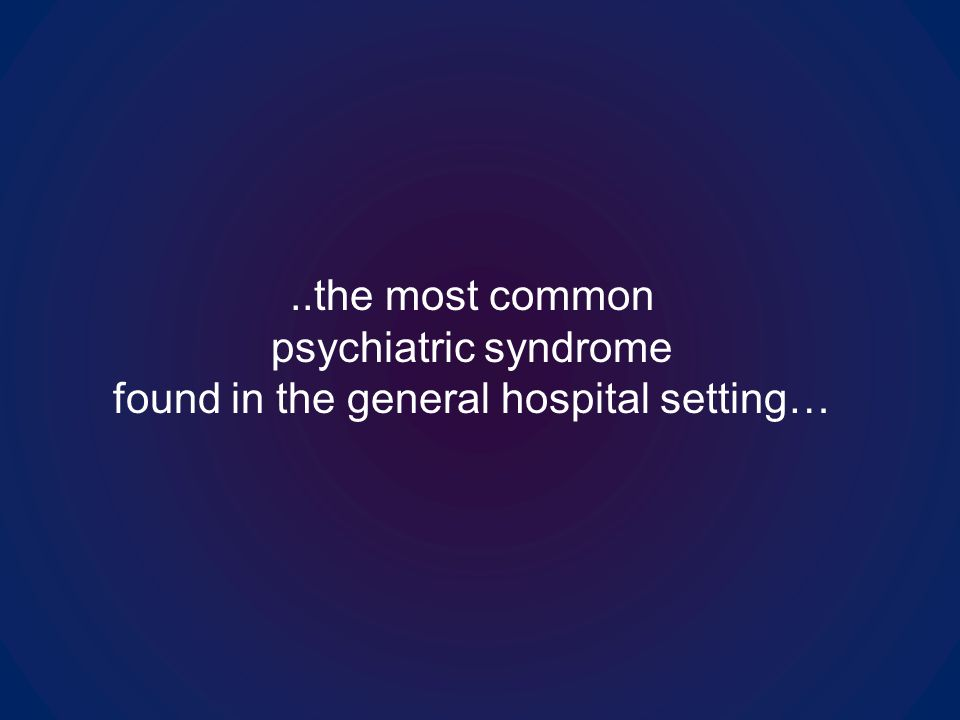 ..the most common psychiatric syndrome found in the general hospital setting…