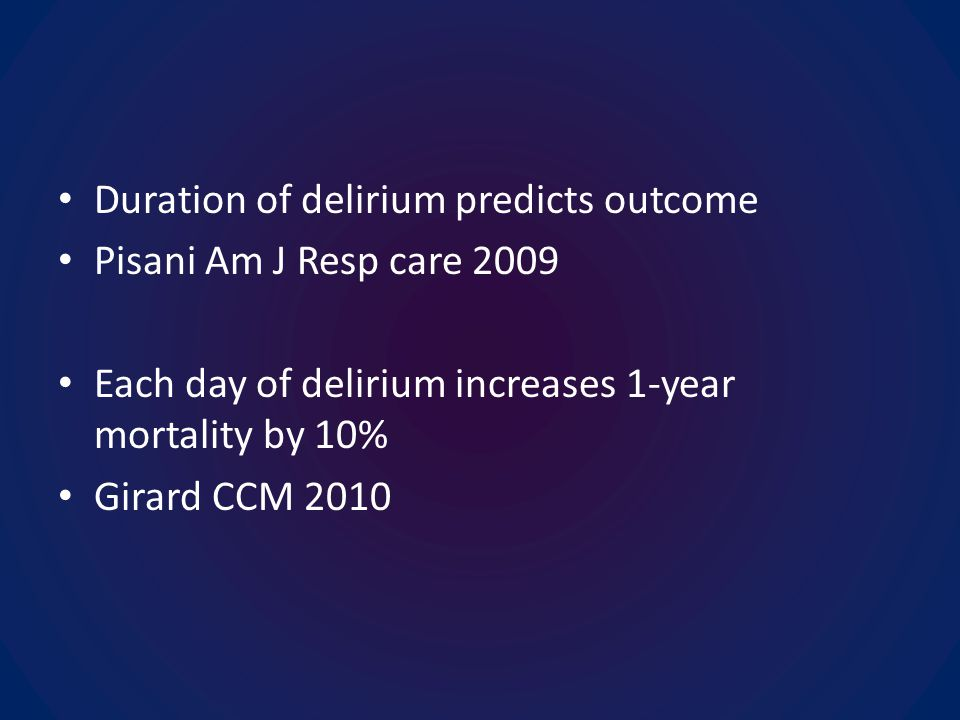 Duration of delirium predicts outcome Pisani Am J Resp care 2009 Each day of delirium increases 1-year mortality by 10% Girard CCM 2010