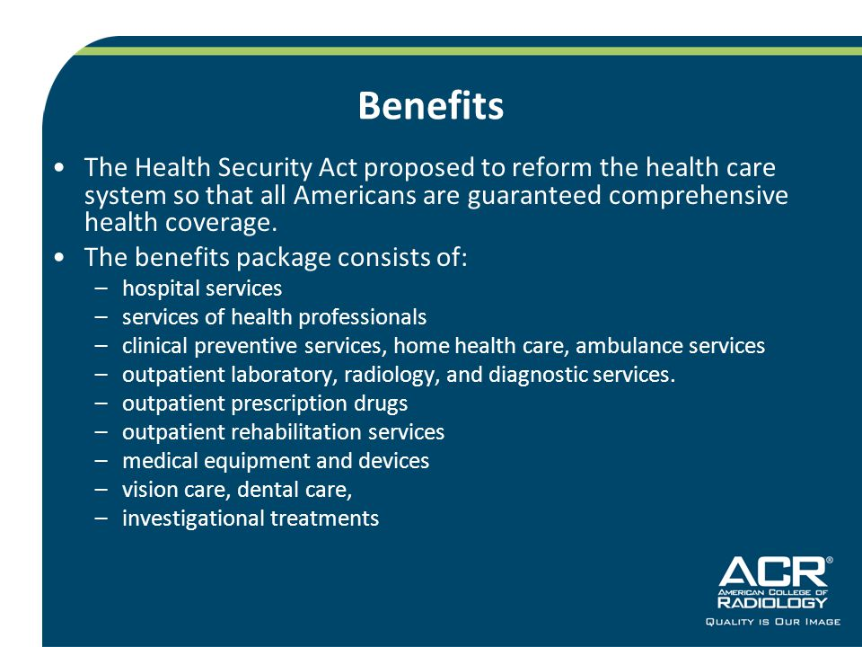 Benefits The Health Security Act proposed to reform the health care system so that all Americans are guaranteed comprehensive health coverage.