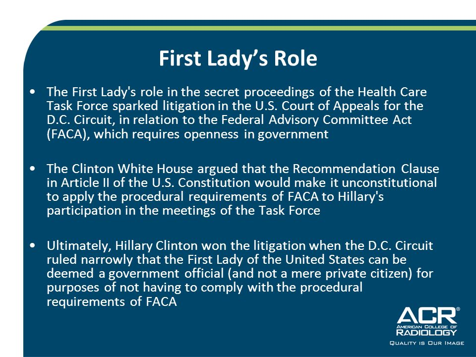 First Ladys Role The First Lady's role in the secret proceedings of the Health Care Task Force sparked litigation in the U.S. Court of Appeals for the