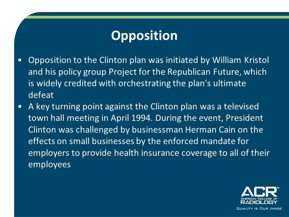 Opposition Opposition to the Clinton plan was initiated by William Kristol and his policy group Project for the Republican Future, which is widely credited with orchestrating the plan s ultimate defeat A key turning point against the Clinton plan was a televised town hall meeting in April 1994.