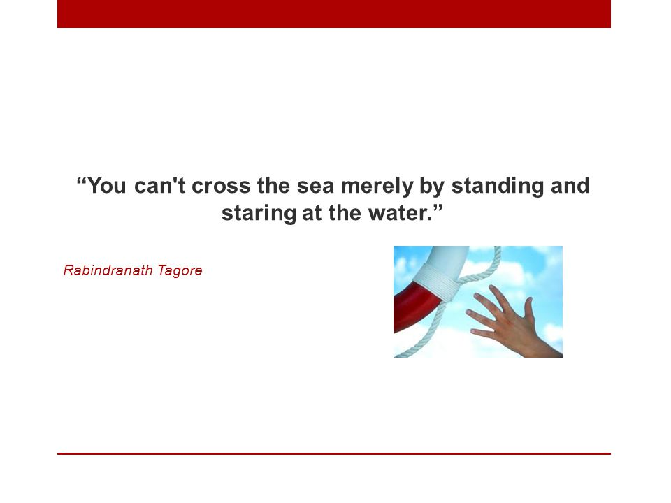 You can t cross the sea merely by standing and staring at the water. Rabindranath Tagore