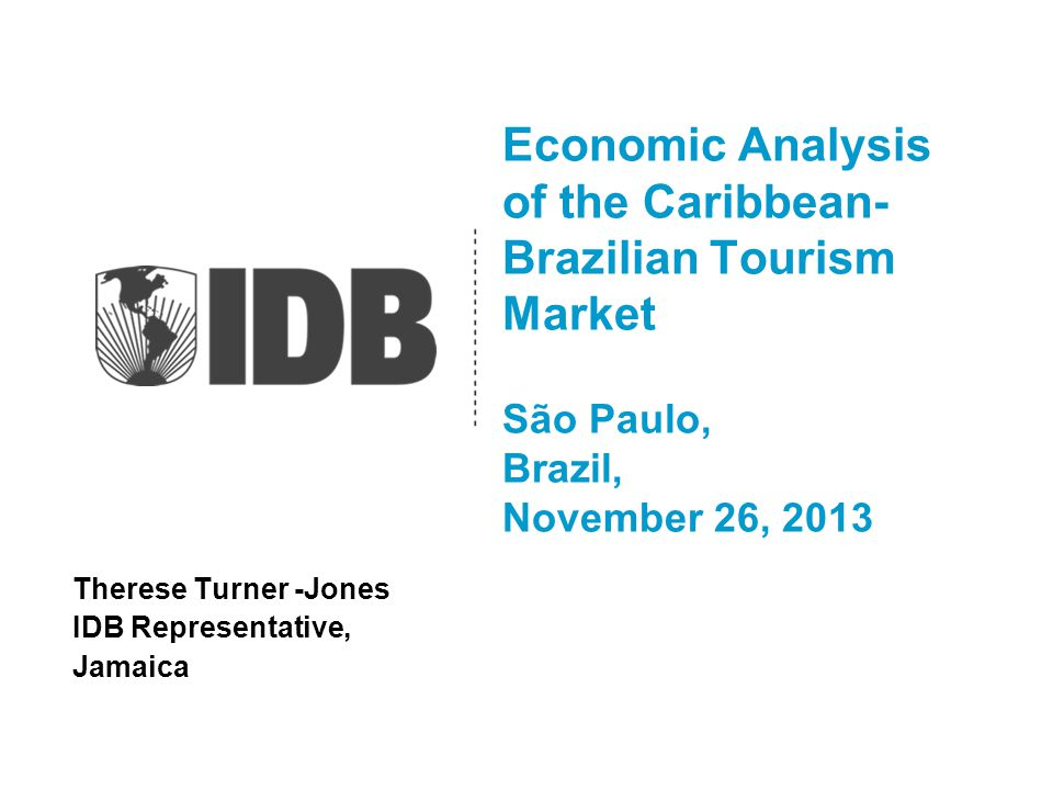 Economic Analysis of the Caribbean- Brazilian Tourism Market São Paulo, Brazil, November 26, 2013 Therese Turner -Jones IDB Representative, Jamaica