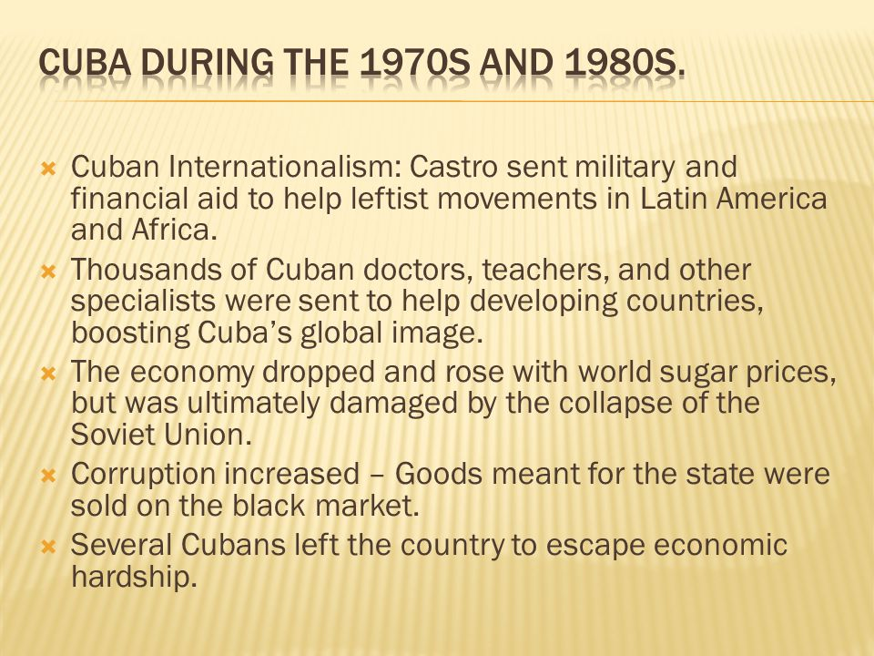 Cuban Internationalism: Castro sent military and financial aid to help leftist movements in Latin America and Africa.