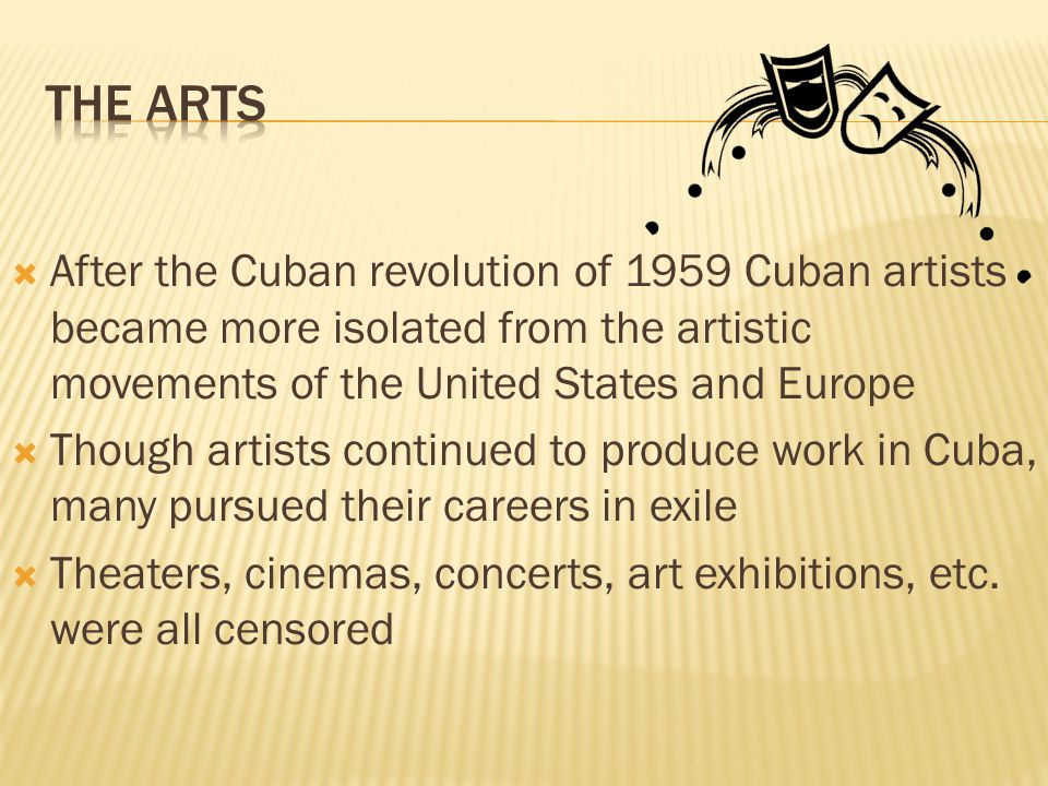 After the Cuban revolution of 1959 Cuban artists became more isolated from the artistic movements of the United States and Europe Though artists continued to produce work in Cuba, many pursued their careers in exile Theaters, cinemas, concerts, art exhibitions, etc.