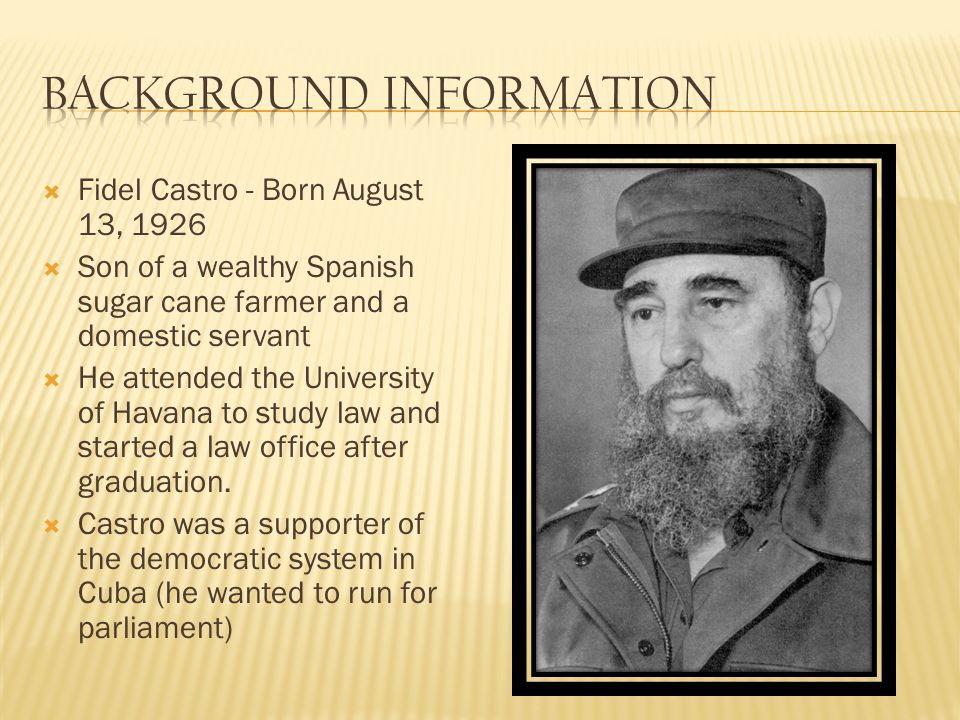 Fidel Castro - Born August 13, 1926 Son of a wealthy Spanish sugar cane farmer and a domestic servant He attended the University of Havana to study law and started a law office after graduation.