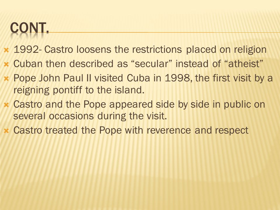 1992- Castro loosens the restrictions placed on religion Cuban then described as secular instead of atheist Pope John Paul II visited Cuba in 1998, the first visit by a reigning pontiff to the island.