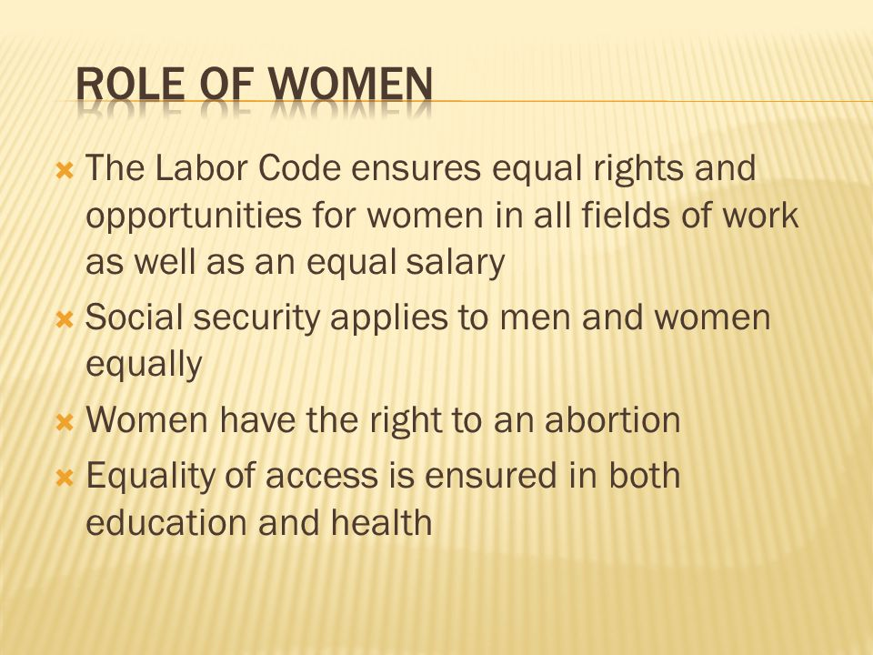 The Labor Code ensures equal rights and opportunities for women in all fields of work as well as an equal salary Social security applies to men and women equally Women have the right to an abortion Equality of access is ensured in both education and health