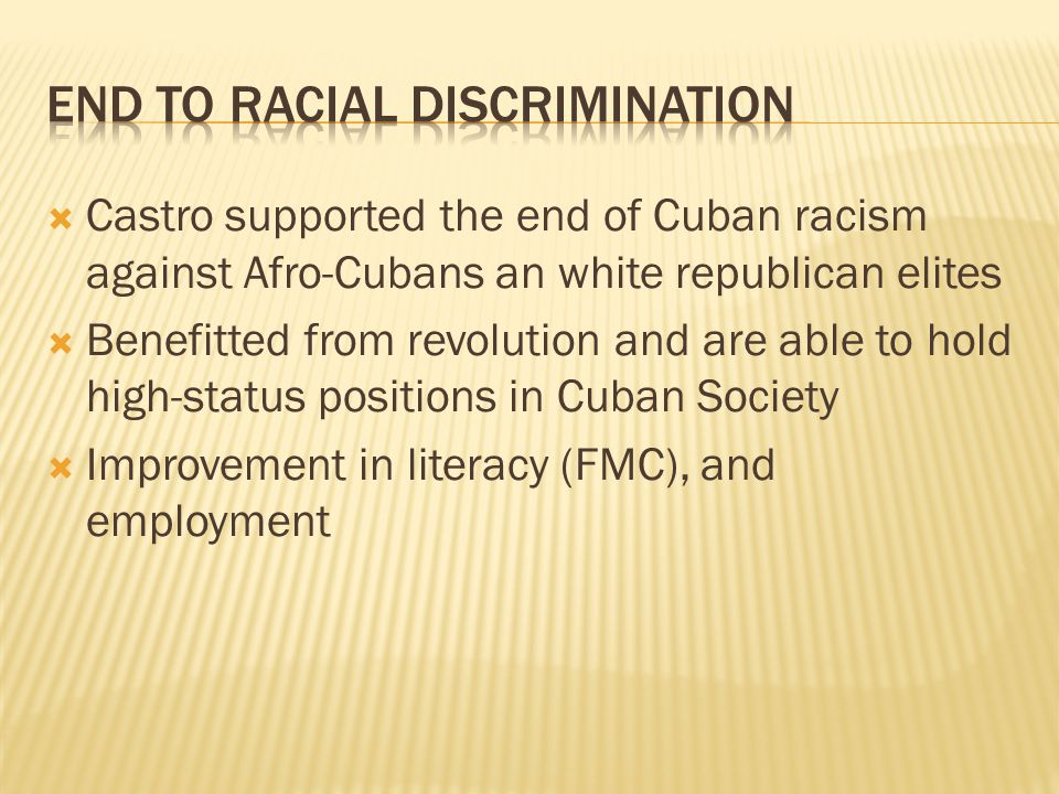 Castro supported the end of Cuban racism against Afro-Cubans an white republican elites Benefitted from revolution and are able to hold high-status positions in Cuban Society Improvement in literacy (FMC), and employment