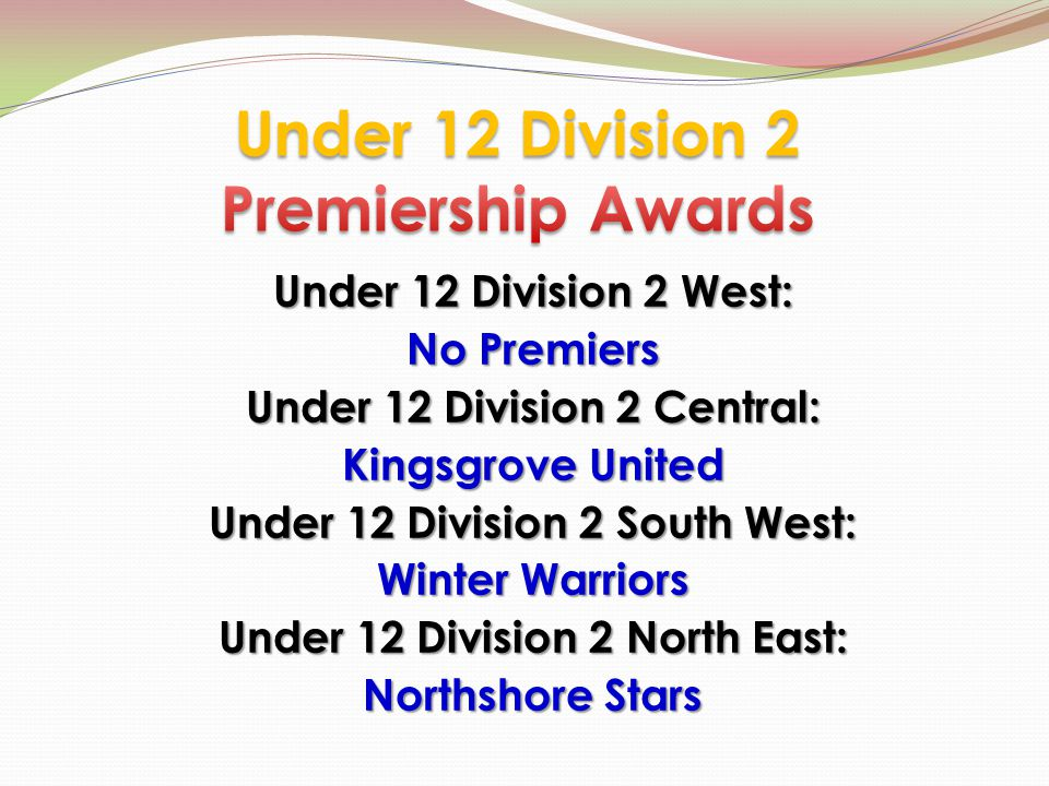 Under 12 Division 2 West: No Premiers Under 12 Division 2 Central: Kingsgrove United Under 12 Division 2 South West: Winter Warriors Under 12 Division 2 North East: Northshore Stars