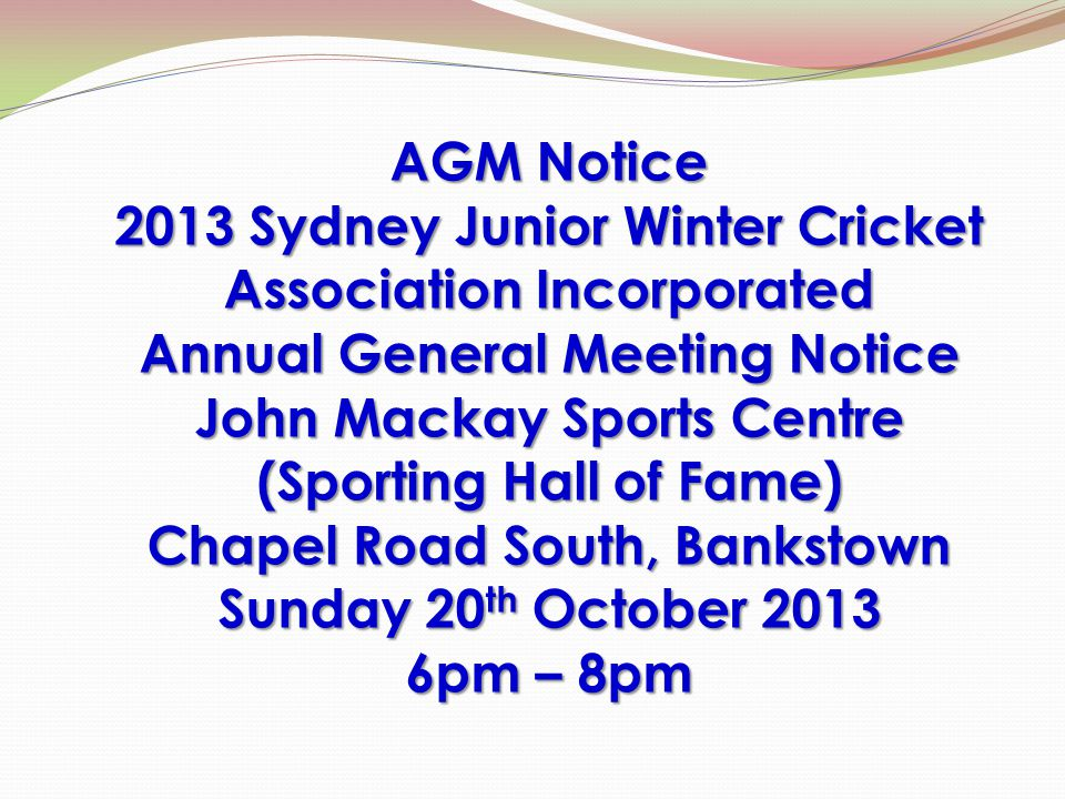 AGM Notice 2013 Sydney Junior Winter Cricket Association Incorporated Annual General Meeting Notice John Mackay Sports Centre (Sporting Hall of Fame) Chapel Road South, Bankstown Sunday 20 th October 2013 6pm – 8pm
