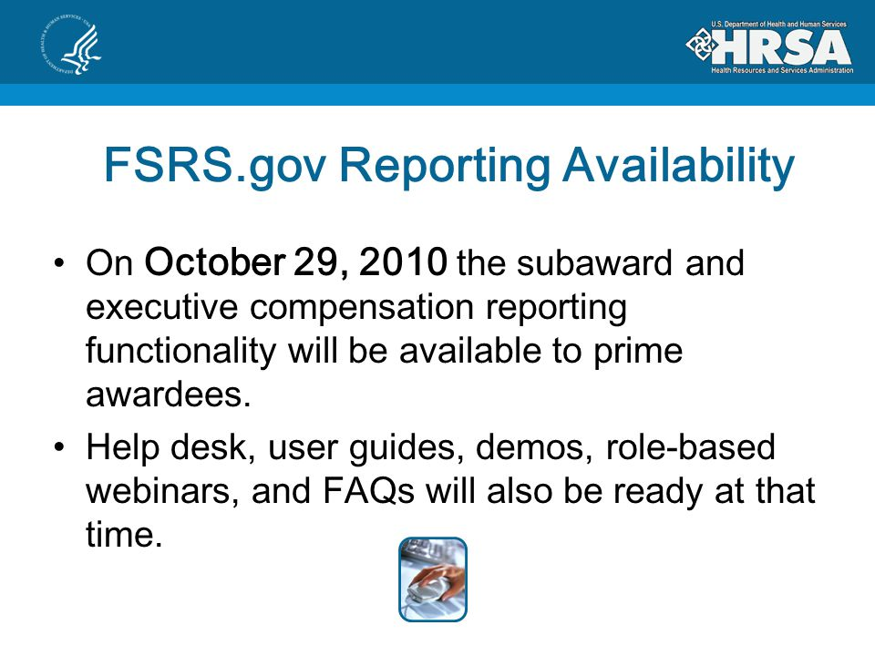 FSRS.gov Reporting Availability On October 29, 2010 the subaward and executive compensation reporting functionality will be available to prime awardees.