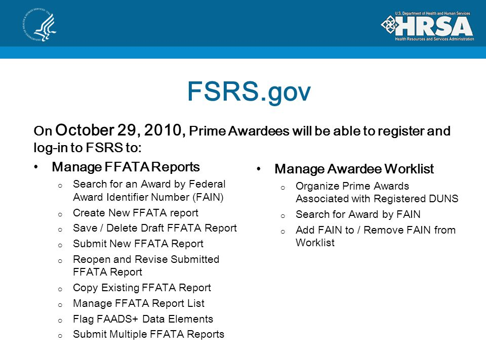 FSRS.gov On October 29, 2010, Prime Awardees will be able to register and log-in to FSRS to: Manage FFATA Reports o Search for an Award by Federal Award Identifier Number (FAIN) o Create New FFATA report o Save / Delete Draft FFATA Report o Submit New FFATA Report o Reopen and Revise Submitted FFATA Report o Copy Existing FFATA Report o Manage FFATA Report List o Flag FAADS+ Data Elements o Submit Multiple FFATA Reports Manage Awardee Worklist o Organize Prime Awards Associated with Registered DUNS o Search for Award by FAIN o Add FAIN to / Remove FAIN from Worklist