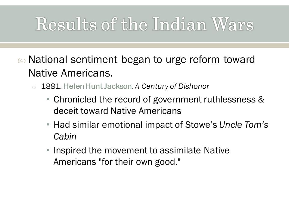National sentiment began to urge reform toward Native Americans. o 1881: Helen Hunt Jackson: A Century of Dishonor Chronicled the record of government