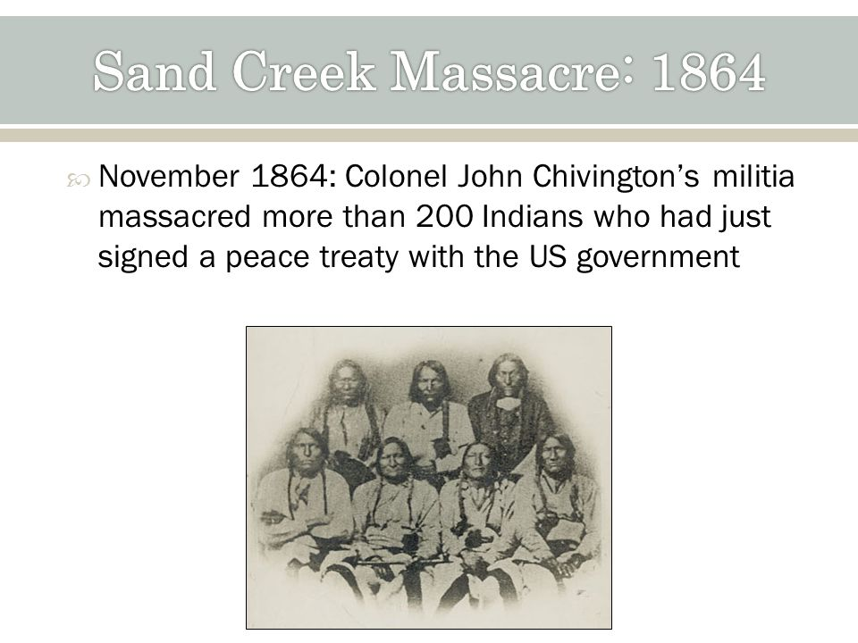 November 1864: Colonel John Chivingtons militia massacred more than 200 Indians who had just signed a peace treaty with the US government