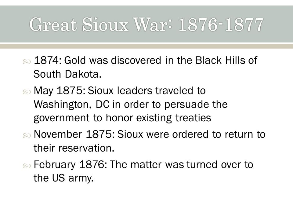1874: Gold was discovered in the Black Hills of South Dakota. May 1875: Sioux leaders traveled to Washington, DC in order to persuade the government t