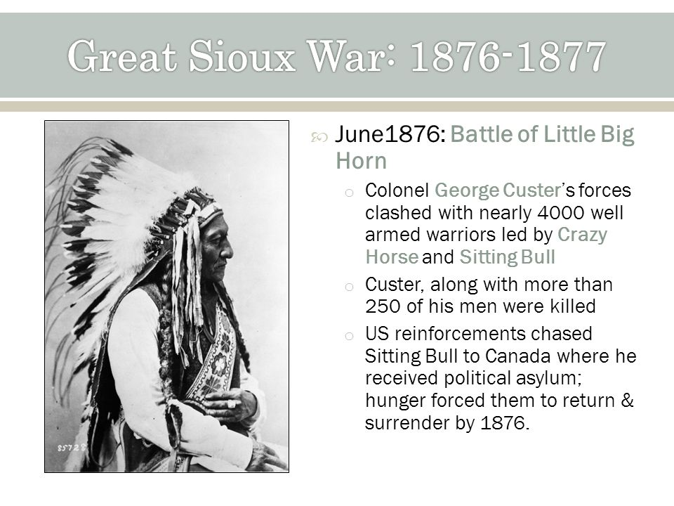 June1876: Battle of Little Big Horn o Colonel George Custers forces clashed with nearly 4000 well armed warriors led by Crazy Horse and Sitting Bull o Custer, along with more than 250 of his men were killed o US reinforcements chased Sitting Bull to Canada where he received political asylum; hunger forced them to return & surrender by 1876.