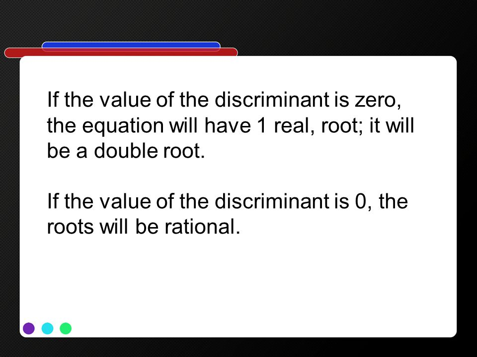 If the value of the discriminant is zero, the equation will have 1 real, root; it will be a double root. If the value of the discriminant is 0, the ro