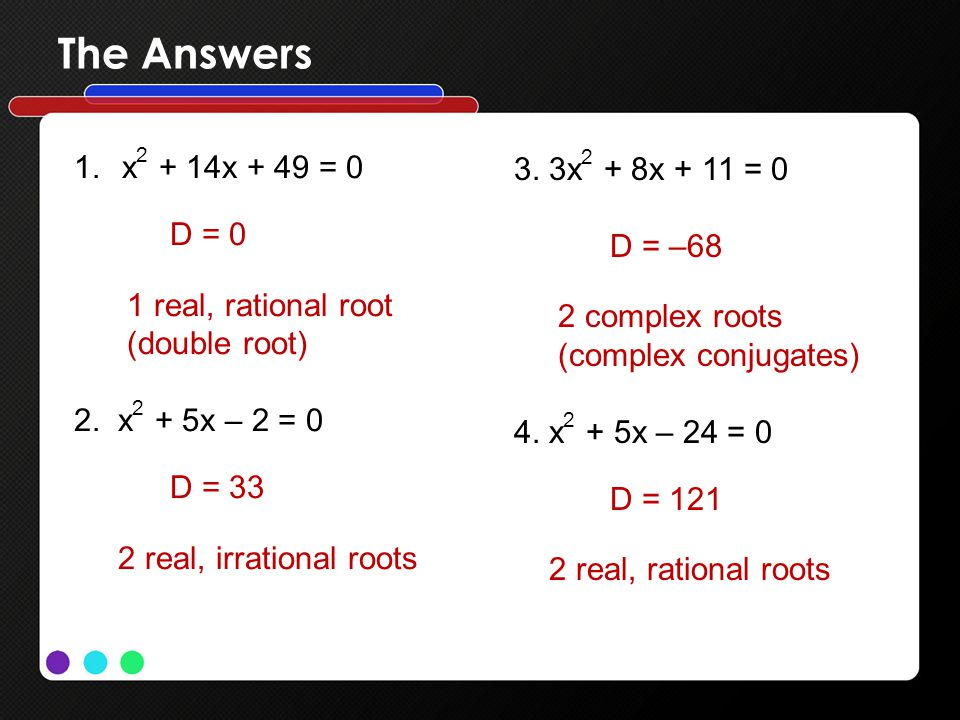 The Answers 1.x 2 + 14x + 49 = 0 D = 0 1 real, rational root (double root) 2. x 2 + 5x – 2 = 0 D = 33 2 real, irrational roots 3. 3x 2 + 8x + 11 = 0 D