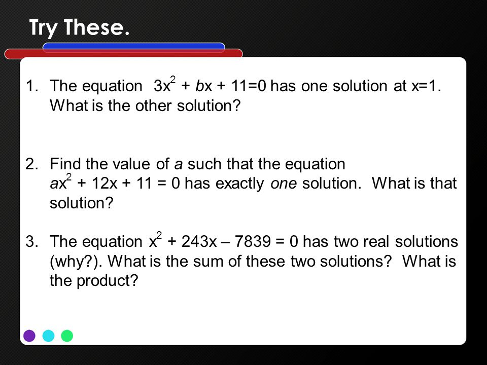 Try These. 1.The equation 3x 2 + bx + 11=0 has one solution at x=1. What is the other solution? 2.Find the value of a such that the equation ax 2 + 12