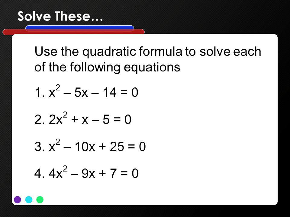 Solve These… Use the quadratic formula to solve each of the following equations 1.x 2 – 5x – 14 = 0 2.2x 2 + x – 5 = 0 3.x 2 – 10x + 25 = 0 4.4x 2 – 9