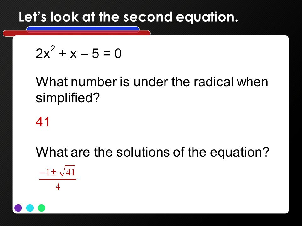 Lets look at the second equation. 2x 2 + x – 5 = 0 What number is under the radical when simplified? 41 What are the solutions of the equation?