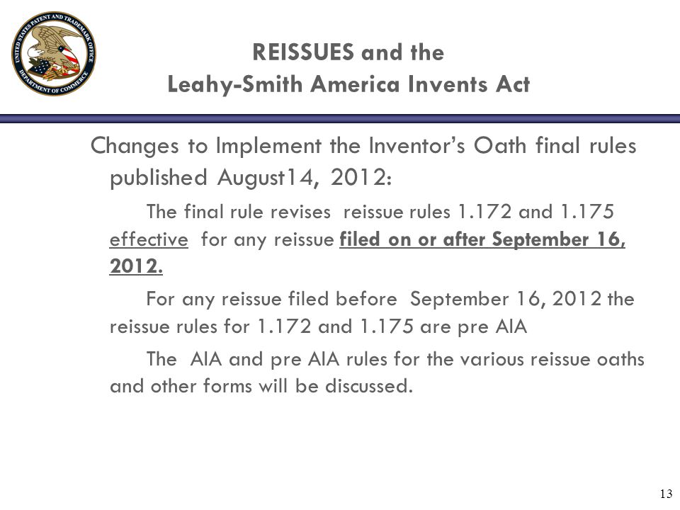 Changes to Implement the Inventors Oath final rules published August14, 2012: The final rule revises reissue rules 1.172 and 1.175 effective for any r